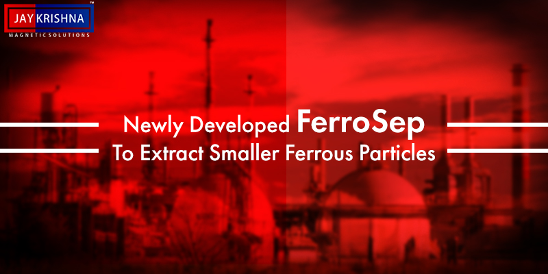 Newly Developed FerroSep To Extract Smaller Ferrous Particles